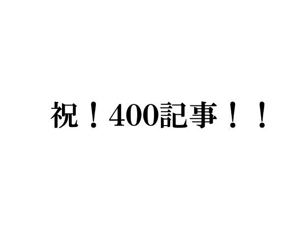 祝、ブログ記事400本目!